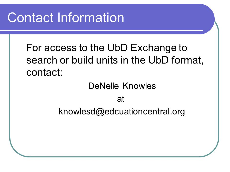 Contact Information For access to the UbD Exchange to search or build units in the UbD format, contact: DeNelle Knowles at knowlesd@edcuationcentral.o