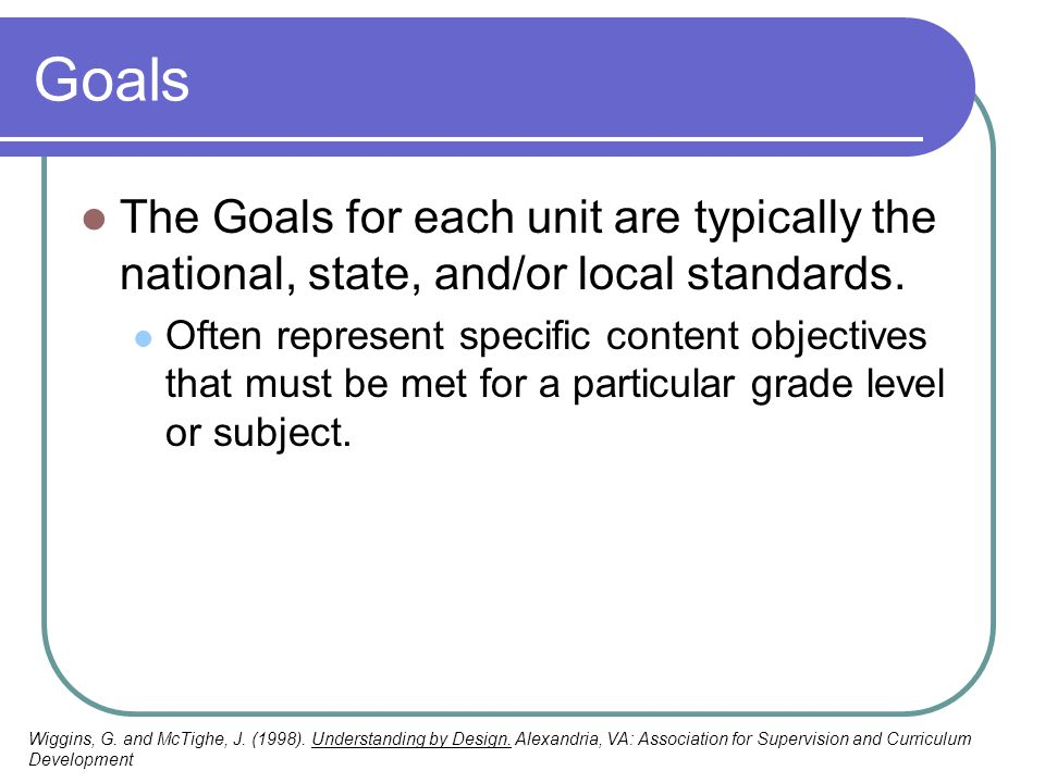 Goals The Goals for each unit are typically the national, state, and/or local standards. Often represent specific content objectives that must be met
