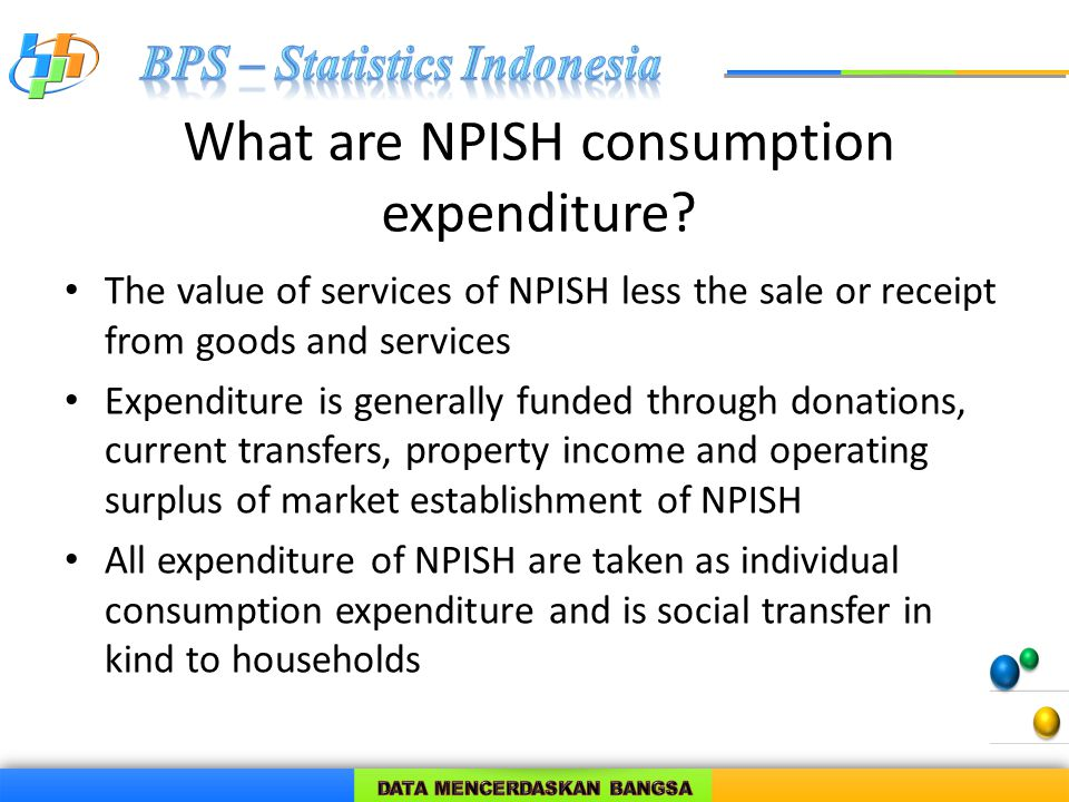 What are NPISH consumption expenditure? The value of services of NPISH less the sale or receipt from goods and services Expenditure is generally funde