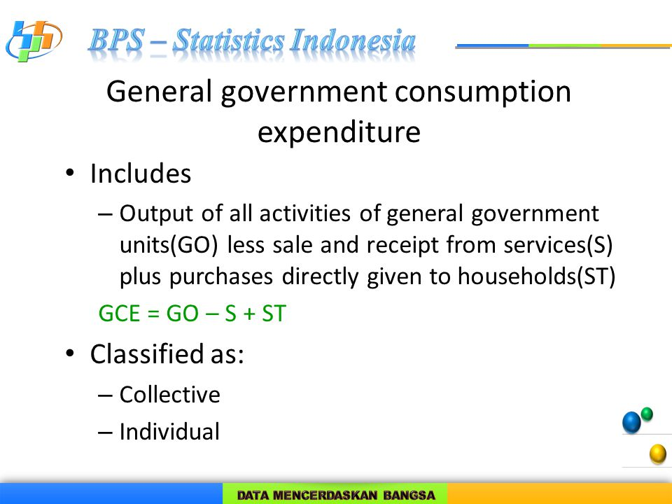 General government consumption expenditure Includes – Output of all activities of general government units(GO) less sale and receipt from services(S) plus purchases directly given to households(ST) GCE = GO – S + ST Classified as: – Collective – Individual
