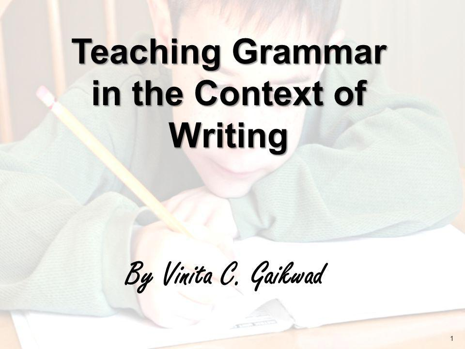 By Vinita C. Gaikwad Teaching Grammar in the Context of Writing 1