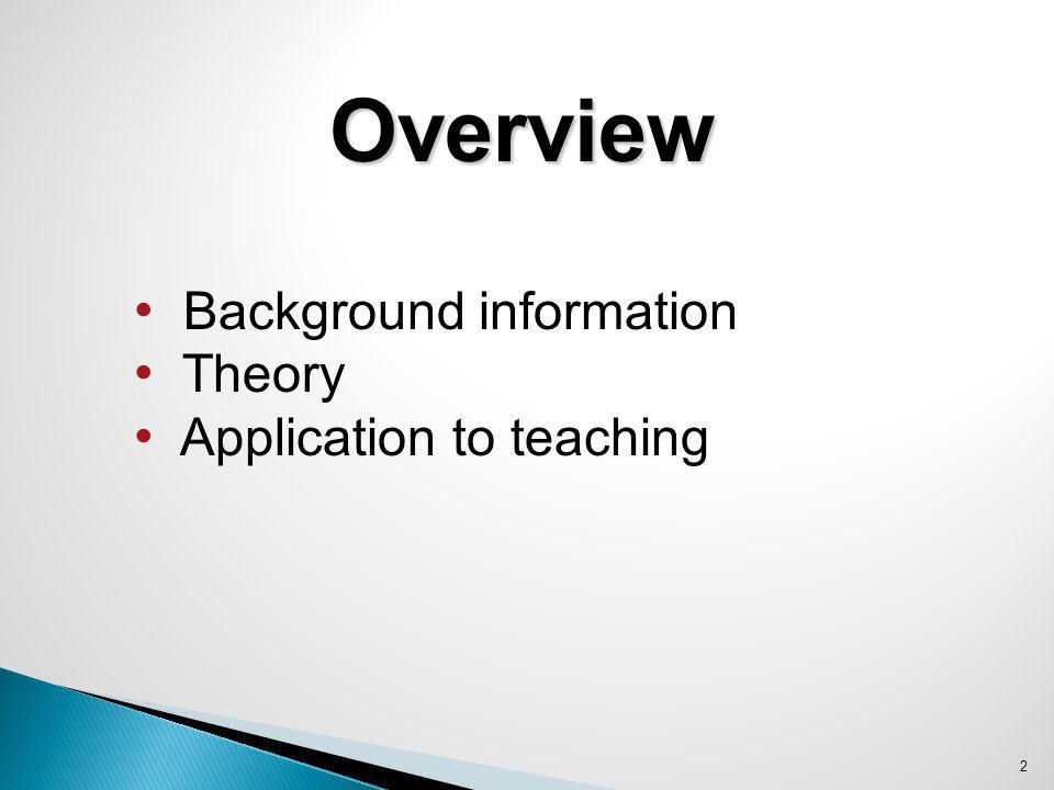 Overview Background information Theory Application to teaching 2