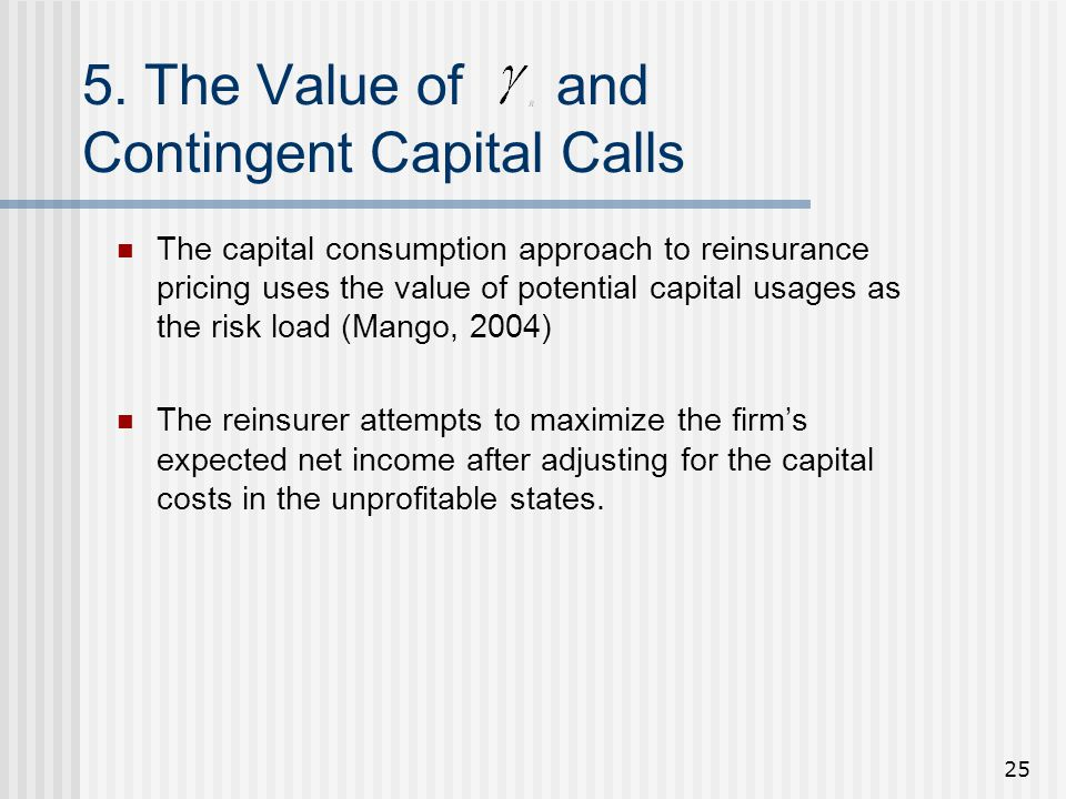 25 5. The Value of and Contingent Capital Calls The capital consumption approach to reinsurance pricing uses the value of potential capital usages as