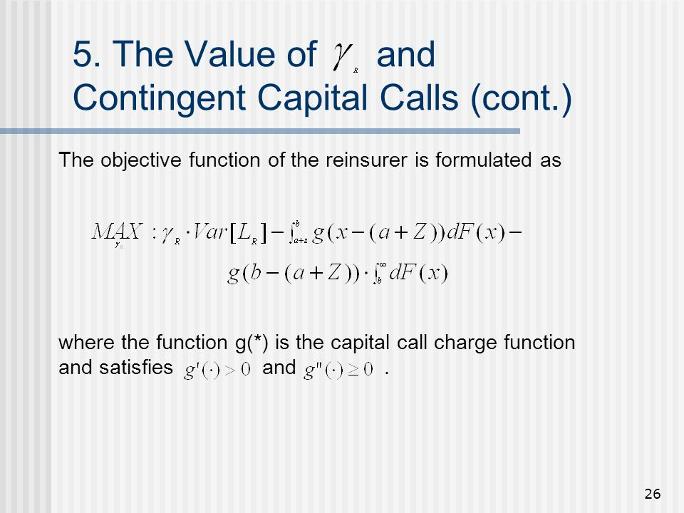 26 5. The Value of and Contingent Capital Calls (cont.) where the function g(*) is the capital call charge function and satisfies and. The objective f