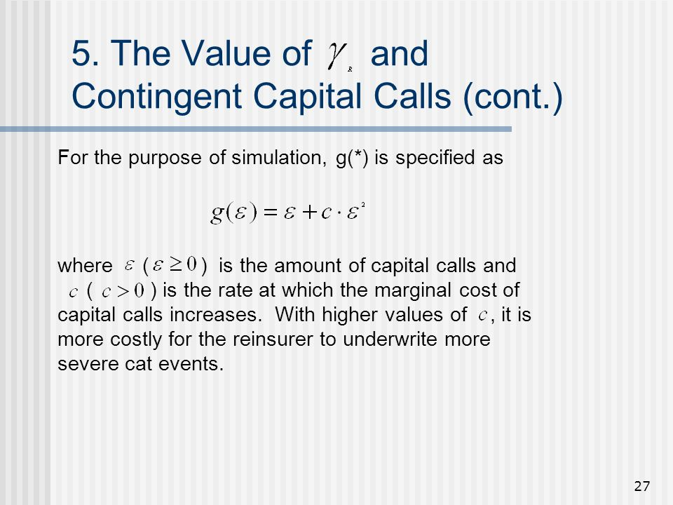 27 5. The Value of and Contingent Capital Calls (cont.) For the purpose of simulation, g(*) is specified as where ( ) is the amount of capital calls a