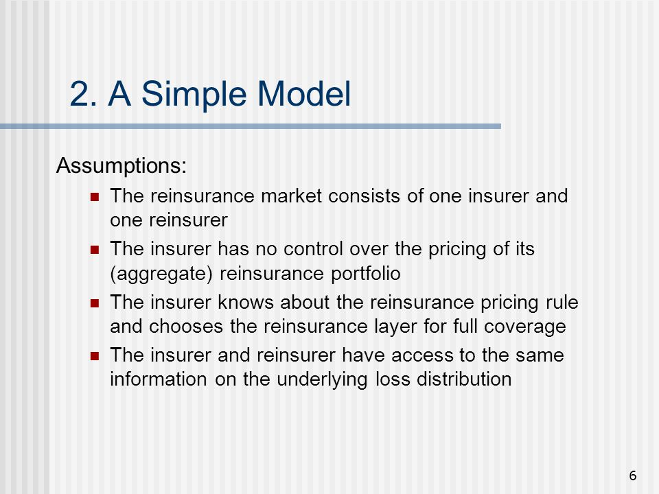 6 2. A Simple Model Assumptions: The reinsurance market consists of one insurer and one reinsurer The insurer has no control over the pricing of its (
