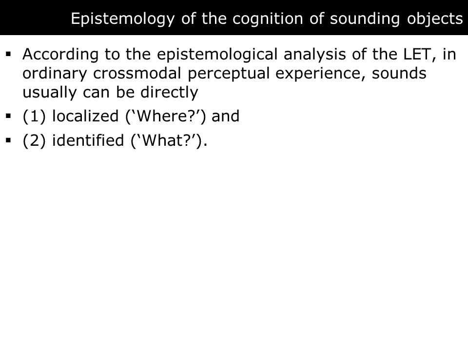 Epistemology of the cognition of sounding objects  According to the epistemological analysis of the LET, in ordinary crossmodal perceptual experience, sounds usually can be directly  (1) localized ('Where ') and  (2) identified ('What ').