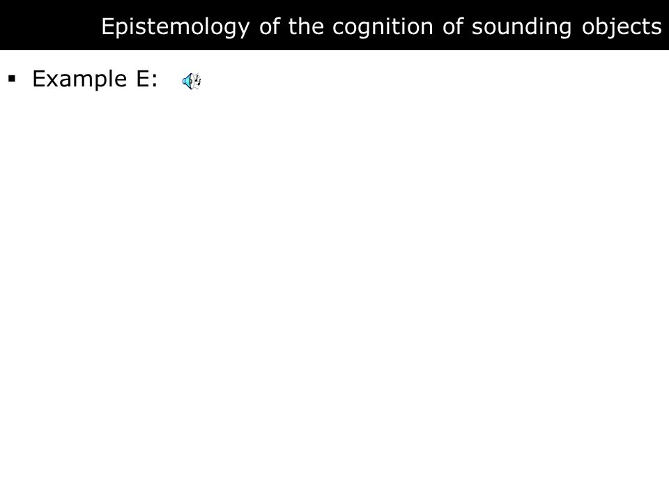 Epistemology of the cognition of sounding objects  Example E: