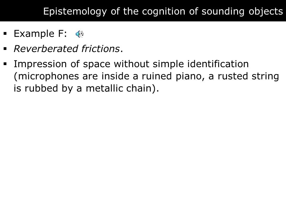 Epistemology of the cognition of sounding objects  Example F:  Reverberated frictions.