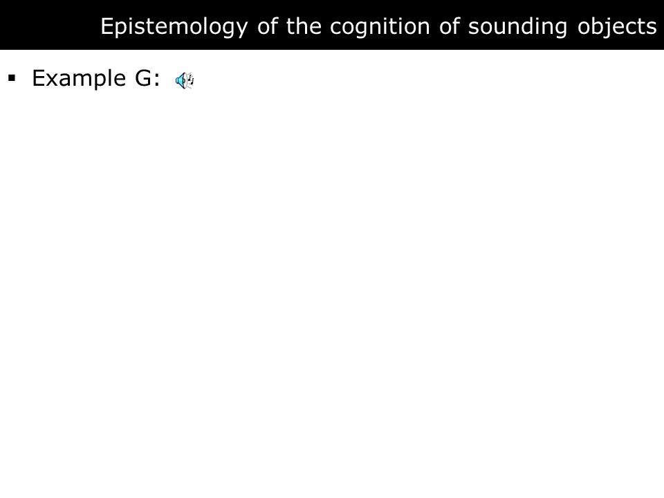 Epistemology of the cognition of sounding objects  Example G: