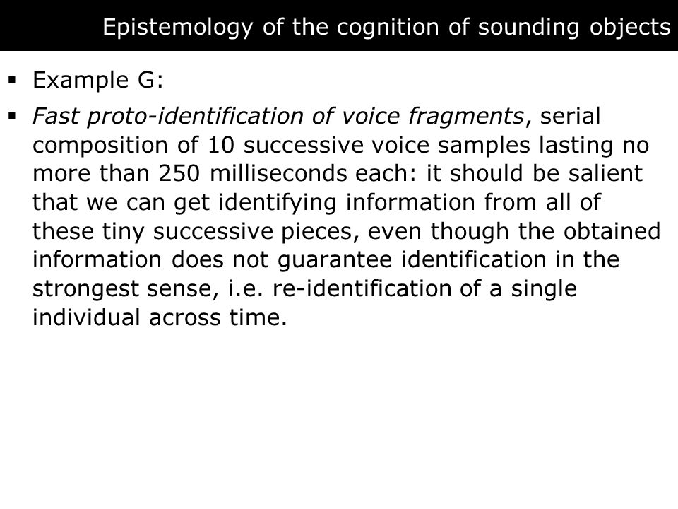 Epistemology of the cognition of sounding objects  Example G:  Fast proto-identification of voice fragments, serial composition of 10 successive voice samples lasting no more than 250 milliseconds each: it should be salient that we can get identifying information from all of these tiny successive pieces, even though the obtained information does not guarantee identification in the strongest sense, i.e.