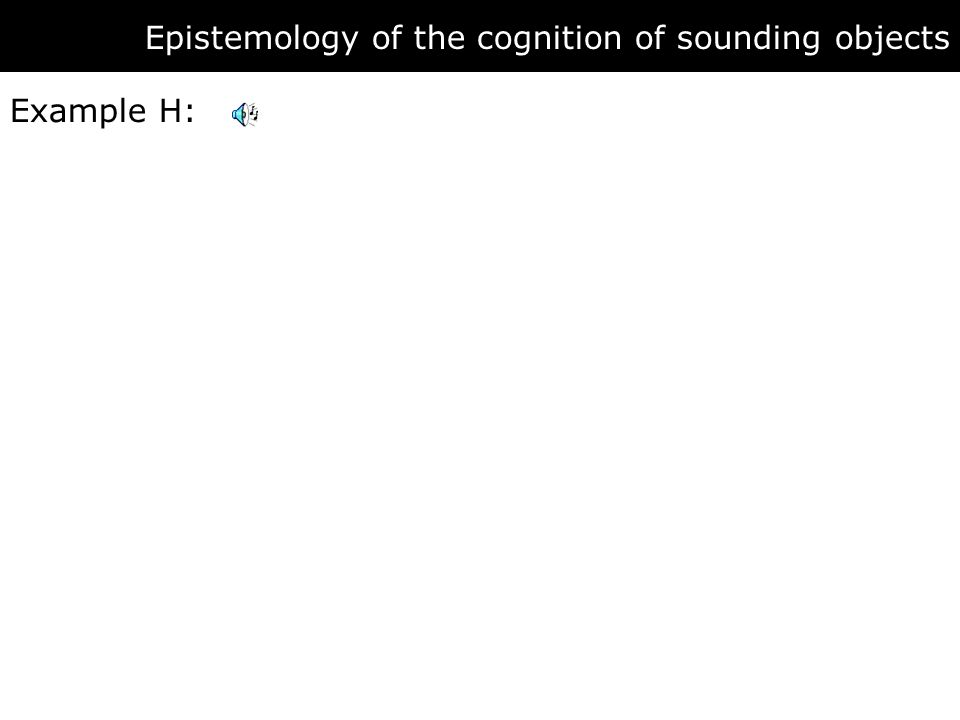 Epistemology of the cognition of sounding objects Example H: