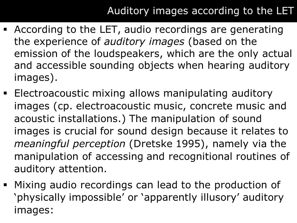 Auditory images according to the LET  According to the LET, audio recordings are generating the experience of auditory images (based on the emission of the loudspeakers, which are the only actual and accessible sounding objects when hearing auditory images).
