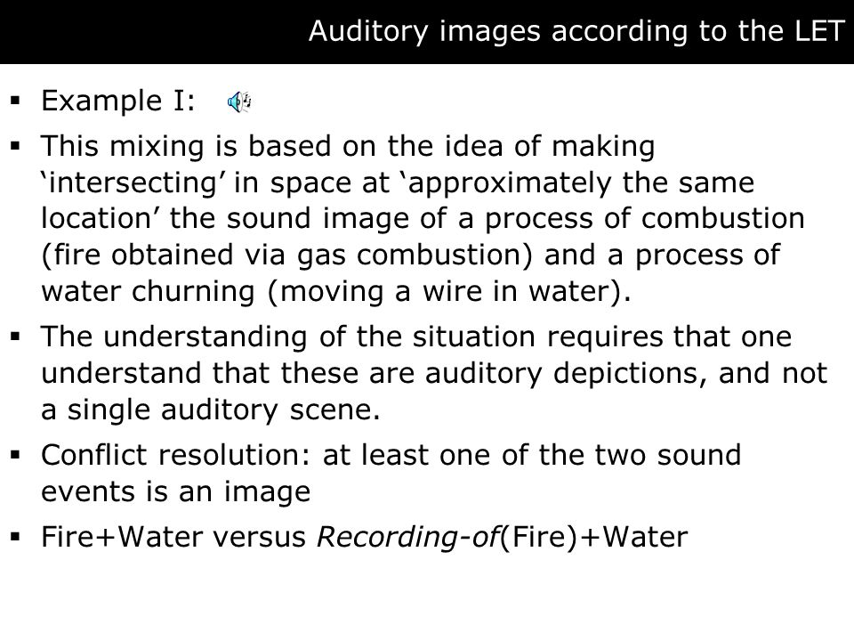 Auditory images according to the LET  Example I:  This mixing is based on the idea of making 'intersecting' in space at 'approximately the same location' the sound image of a process of combustion (fire obtained via gas combustion) and a process of water churning (moving a wire in water).