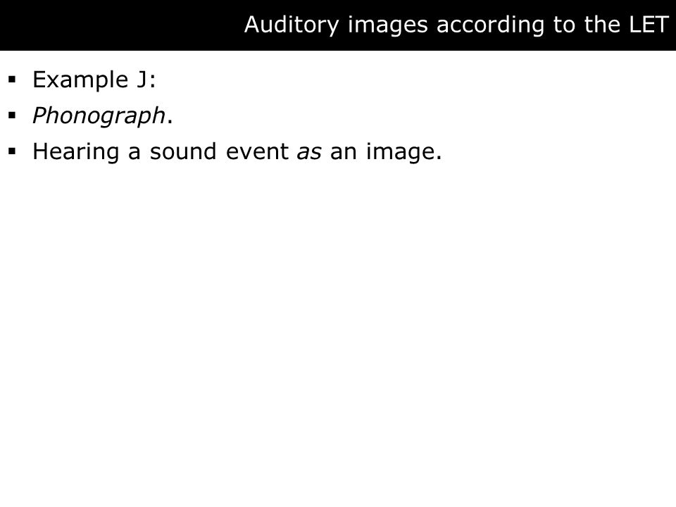 Auditory images according to the LET  Example J:  Phonograph.