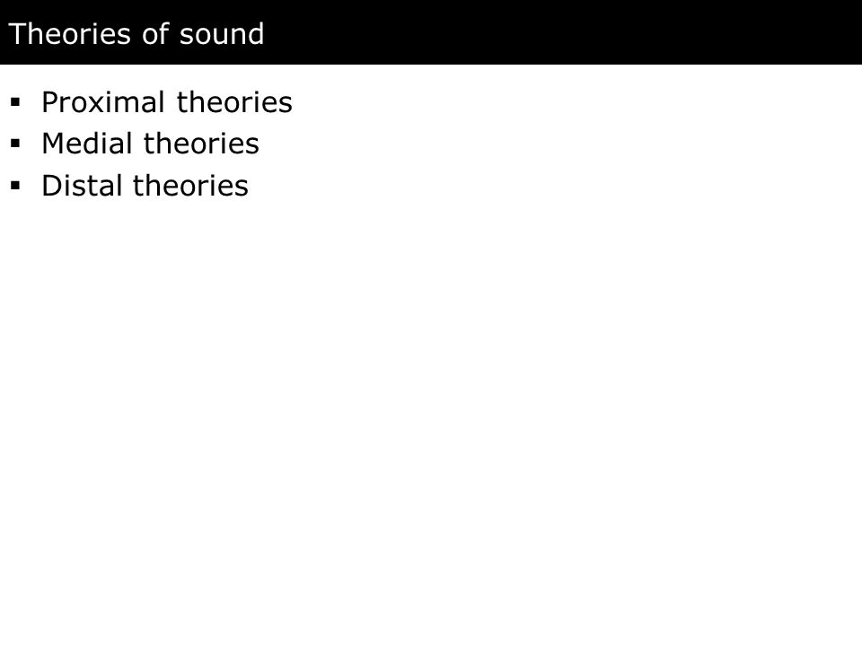 Theories of sound  Proximal theories  Medial theories  Distal theories