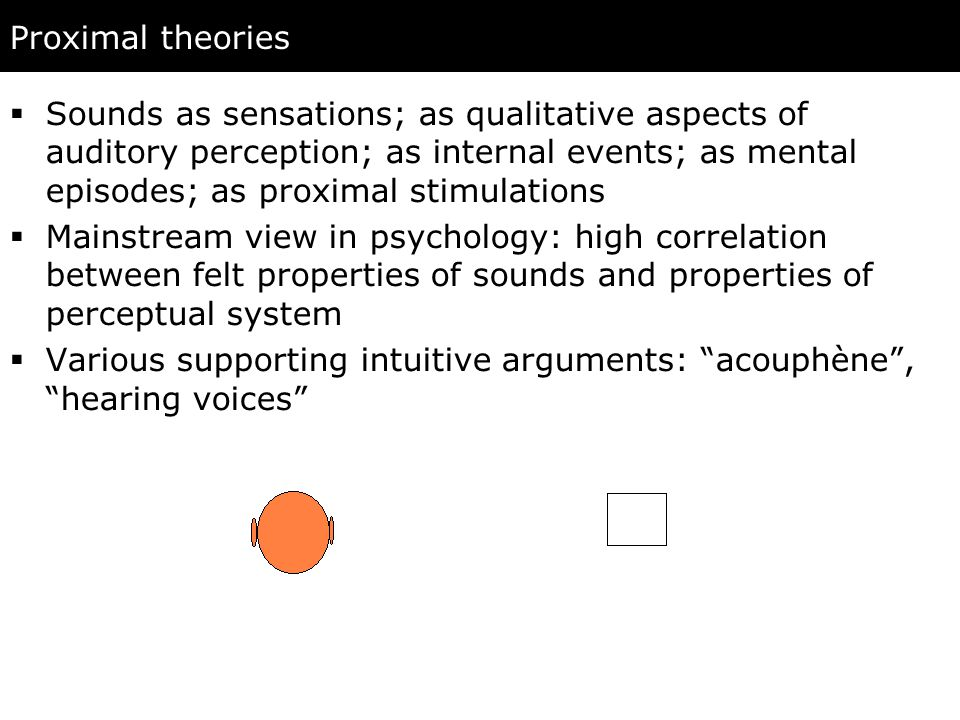 Proximal theories  Sounds as sensations; as qualitative aspects of auditory perception; as internal events; as mental episodes; as proximal stimulations  Mainstream view in psychology: high correlation between felt properties of sounds and properties of perceptual system  Various supporting intuitive arguments: acouphène , hearing voices