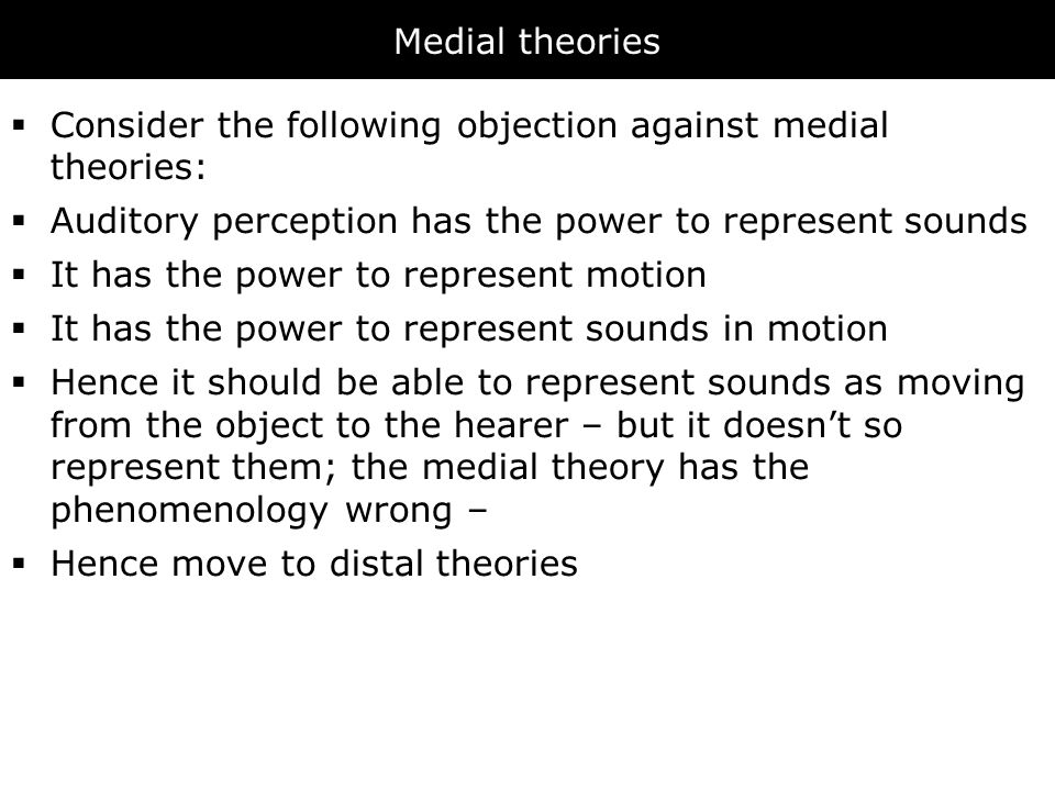 Medial theories  Consider the following objection against medial theories:  Auditory perception has the power to represent sounds  It has the power to represent motion  It has the power to represent sounds in motion  Hence it should be able to represent sounds as moving from the object to the hearer – but it doesn't so represent them; the medial theory has the phenomenology wrong –  Hence move to distal theories