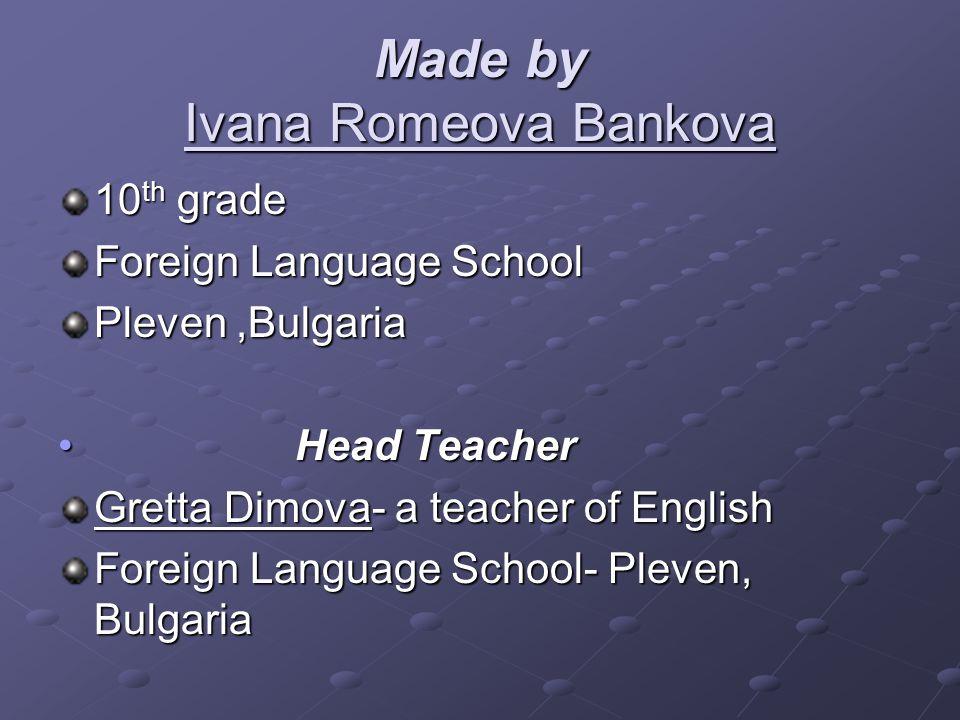 Made by Ivana Romeova Bankova 10 th grade Foreign Language School Pleven,Bulgaria Head Teacher Head Teacher Gretta Dimova- a teacher of English Foreign Language School- Pleven, Bulgaria