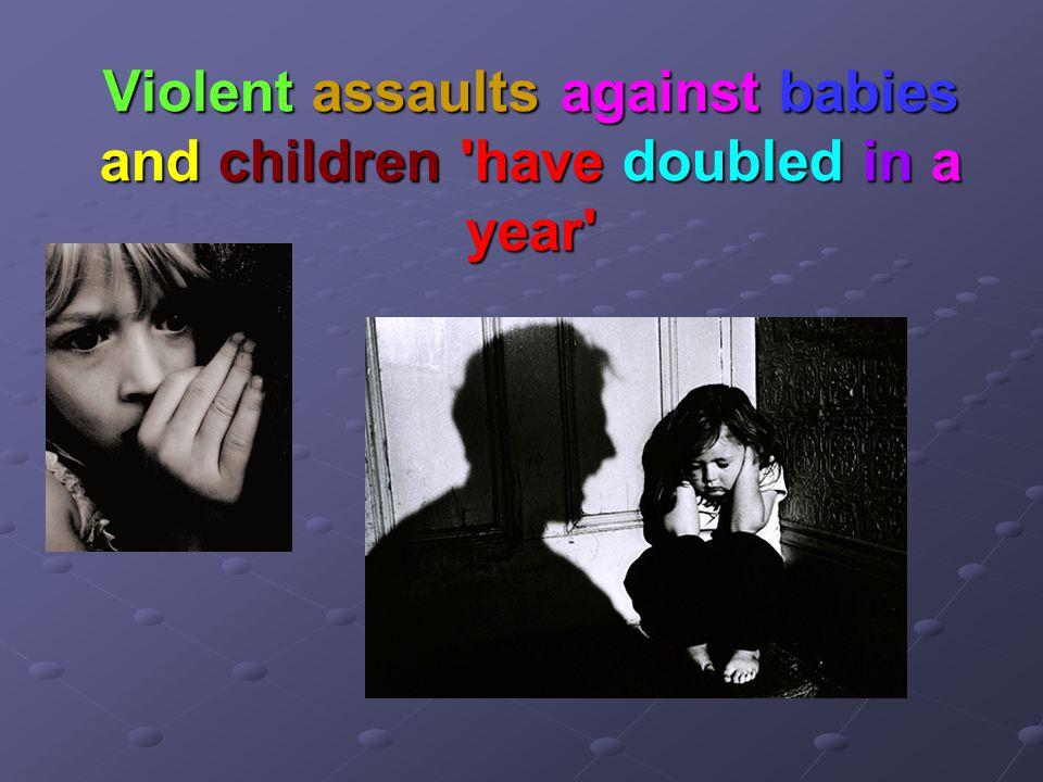Violent assaults against babies and children have doubled in a year
