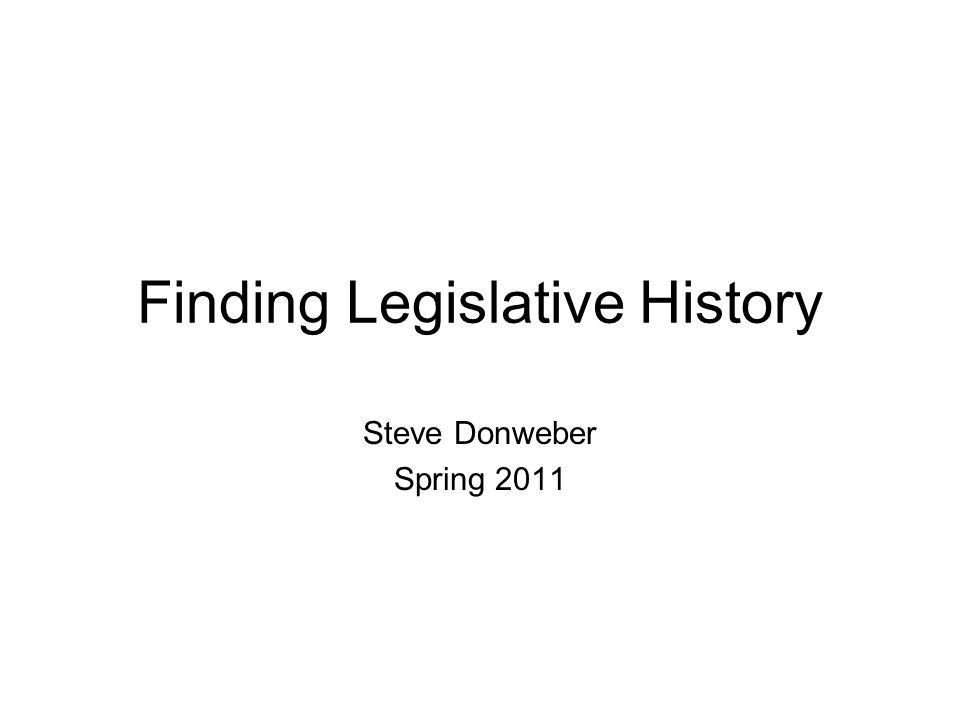 Finding Legislative History Steve Donweber Spring 2011