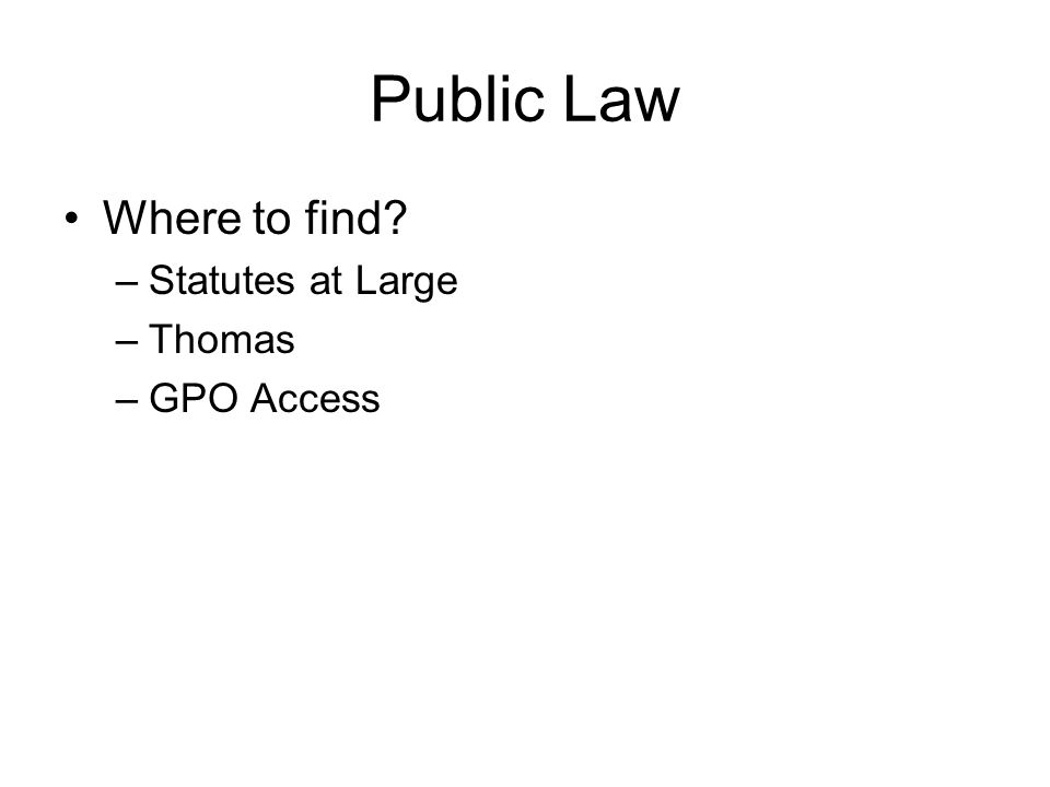 Public Law Where to find? –Statutes at Large –Thomas –GPO Access