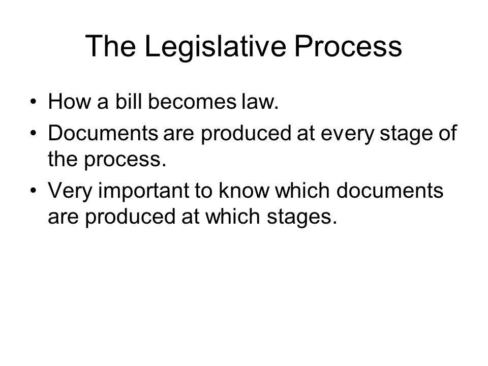 The Legislative Process How a bill becomes law. Documents are produced at every stage of the process. Very important to know which documents are produ