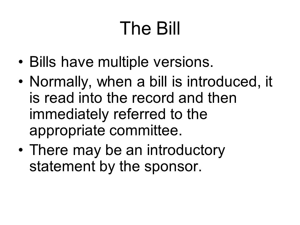 The Bill Bills have multiple versions. Normally, when a bill is introduced, it is read into the record and then immediately referred to the appropriat