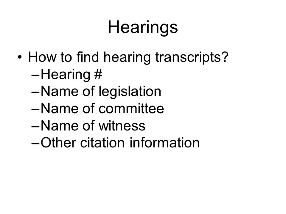 Hearings How to find hearing transcripts? –Hearing # –Name of legislation –Name of committee –Name of witness –Other citation information