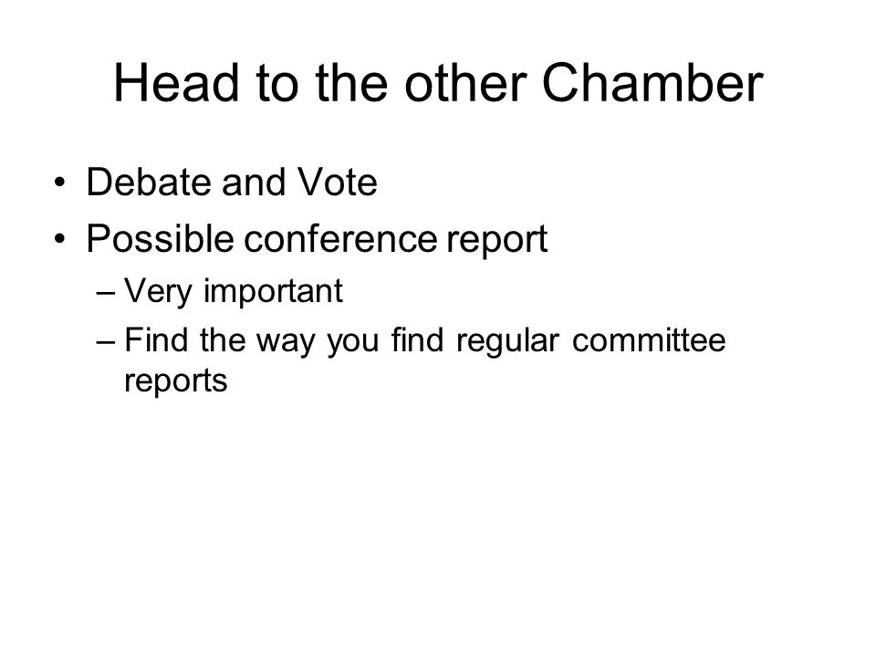 Head to the other Chamber Debate and Vote Possible conference report –Very important –Find the way you find regular committee reports