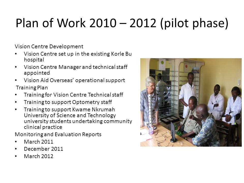 Plan of Work 2010 – 2012 (pilot phase) Vision Centre Development Vision Centre set up in the existing Korle Bu hospital Vision Centre Manager and technical staff appointed Vision Aid Overseas' operational support Training Plan Training for Vision Centre Technical staff Training to support Optometry staff Training to support Kwame Nkrumah University of Science and Technology university students undertaking community clinical practice Monitoring and Evaluation Reports March 2011 December 2011 March 2012