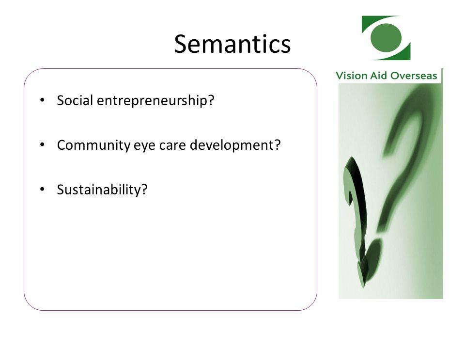 Semantics Social entrepreneurship? Community eye care development? Sustainability?