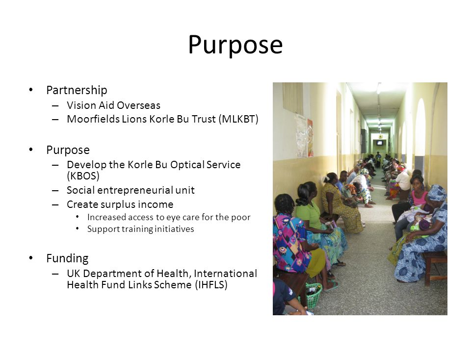 Purpose Partnership – Vision Aid Overseas – Moorfields Lions Korle Bu Trust (MLKBT) Purpose – Develop the Korle Bu Optical Service (KBOS) – Social entrepreneurial unit – Create surplus income Increased access to eye care for the poor Support training initiatives Funding – UK Department of Health, International Health Fund Links Scheme (IHFLS)