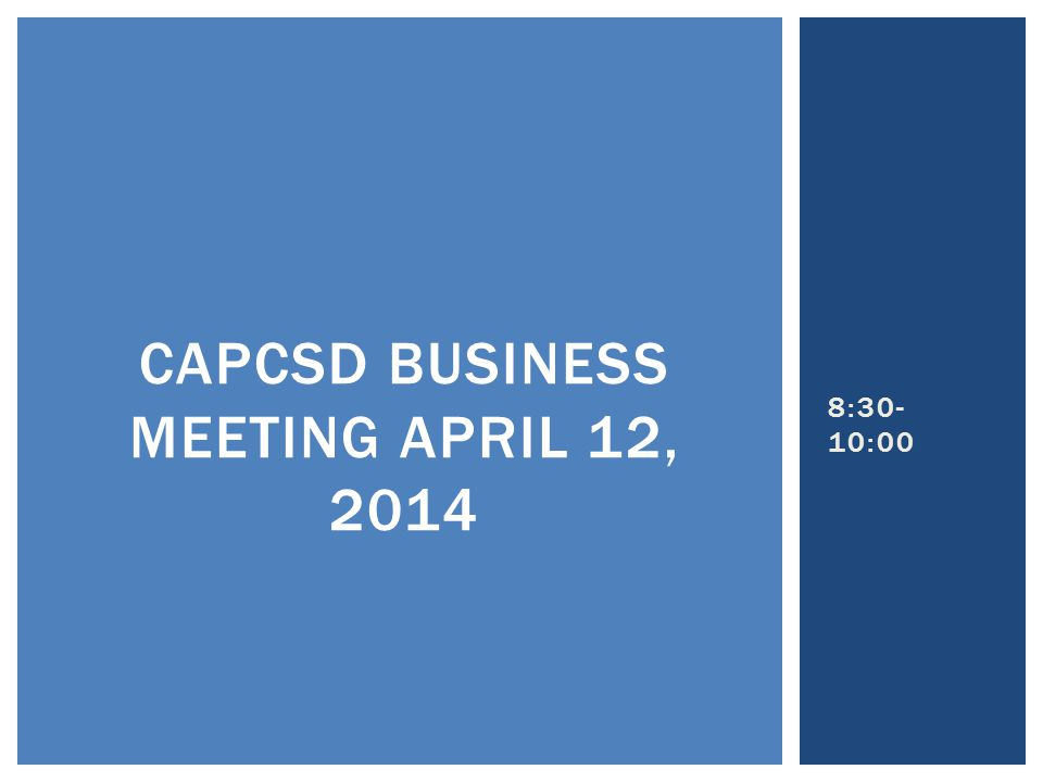 8:30- 10:00 CAPCSD BUSINESS MEETING APRIL 12, 2014