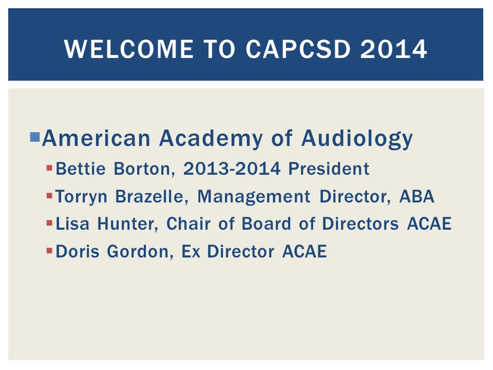  American Academy of Audiology  Bettie Borton, 2013-2014 President  Torryn Brazelle, Management Director, ABA  Lisa Hunter, Chair of Board of Directors ACAE  Doris Gordon, Ex Director ACAE WELCOME TO CAPCSD 2014