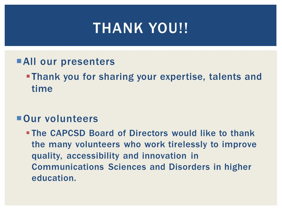  All our presenters  Thank you for sharing your expertise, talents and time  Our volunteers  The CAPCSD Board of Directors would like to thank the many volunteers who work tirelessly to improve quality, accessibility and innovation in Communications Sciences and Disorders in higher education.