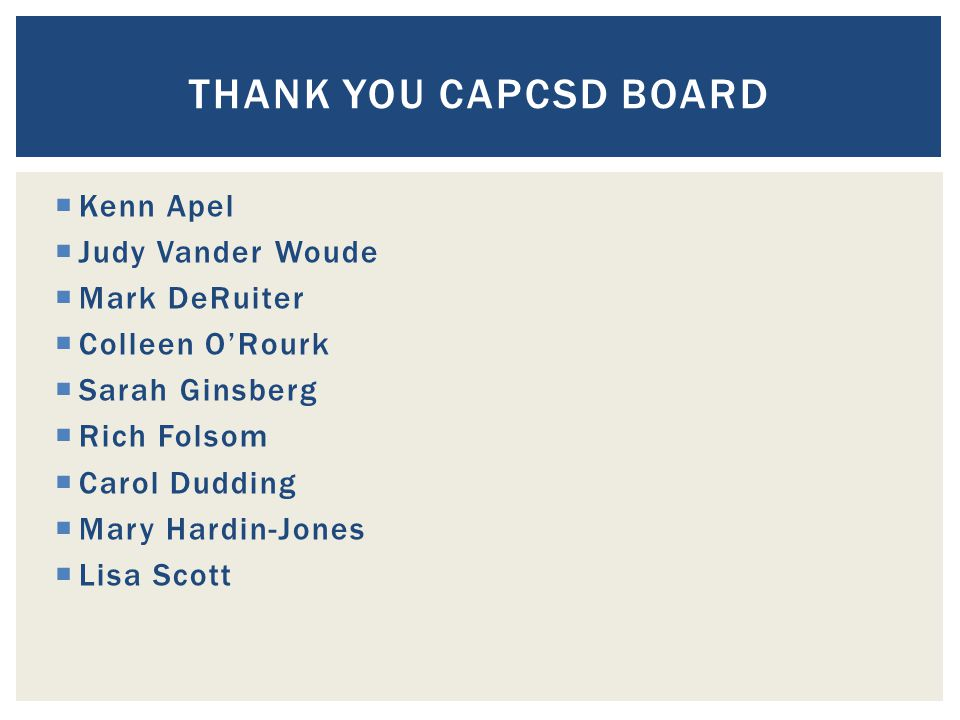  Kenn Apel  Judy Vander Woude  Mark DeRuiter  Colleen O'Rourk  Sarah Ginsberg  Rich Folsom  Carol Dudding  Mary Hardin-Jones  Lisa Scott THANK YOU CAPCSD BOARD