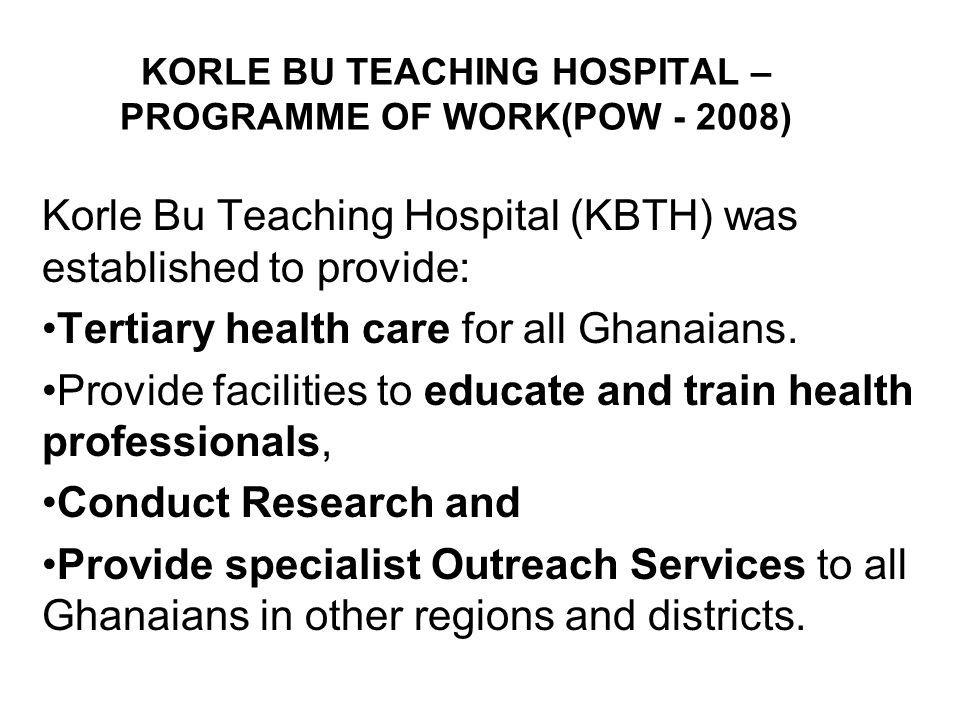 KORLE BU TEACHING HOSPITAL – PROGRAMME OF WORK(POW - 2008) Korle Bu Teaching Hospital (KBTH) was established to provide: Tertiary health care for all