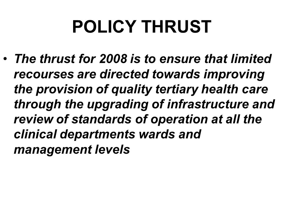 POLICY THRUST The thrust for 2008 is to ensure that limited recourses are directed towards improving the provision of quality tertiary health care thr