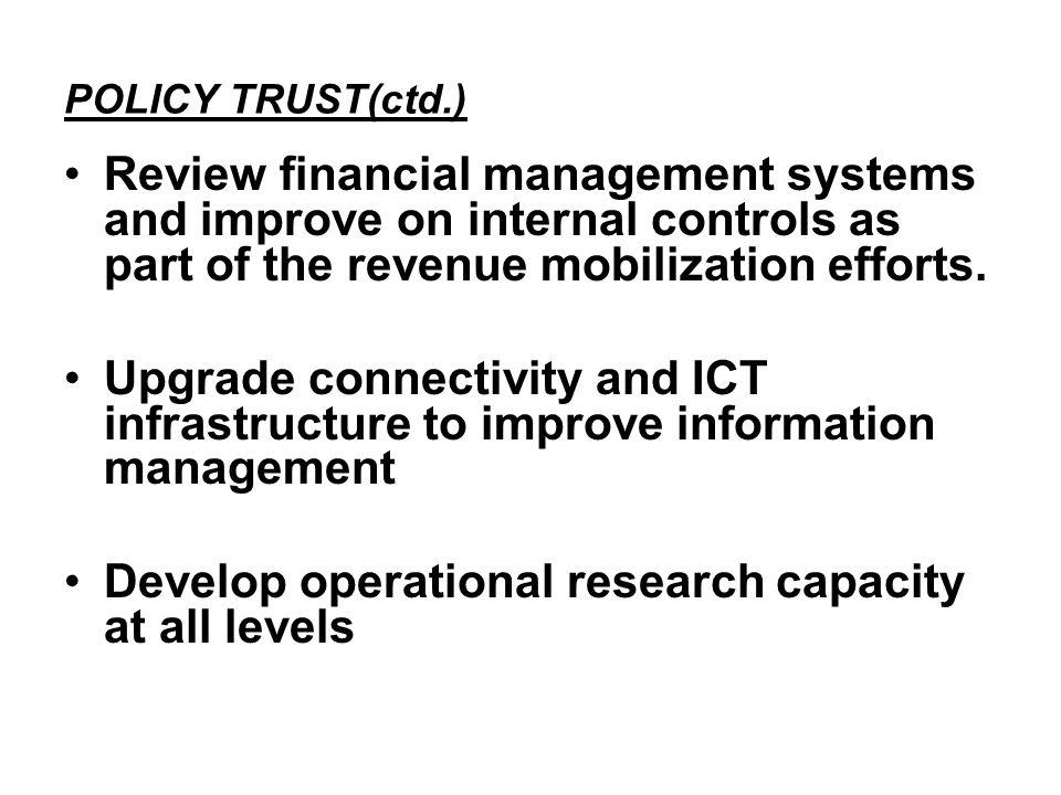 POLICY TRUST(ctd.) Review financial management systems and improve on internal controls as part of the revenue mobilization efforts.