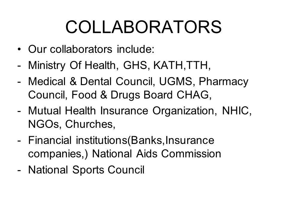COLLABORATORS Our collaborators include: -Ministry Of Health, GHS, KATH,TTH, -Medical & Dental Council, UGMS, Pharmacy Council, Food & Drugs Board CHA