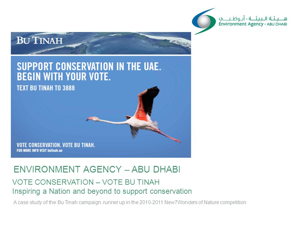 ENVIRONMENT AGENCY – ABU DHABI VOTE CONSERVATION – VOTE BU TINAH Inspiring a Nation and beyond to support conservation A case study of the Bu Tinah campaign, runner up in the 2010-2011 New7Wonders of Nature competition