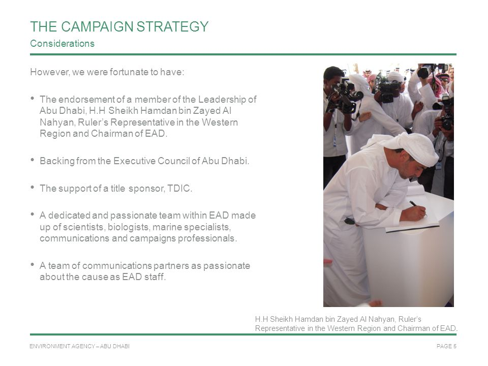 PAGE 5 ENVIRONMENT AGENCY – ABU DHABI THE CAMPAIGN STRATEGY However, we were fortunate to have: The endorsement of a member of the Leadership of Abu Dhabi, H.H Sheikh Hamdan bin Zayed Al Nahyan, Ruler's Representative in the Western Region and Chairman of EAD.