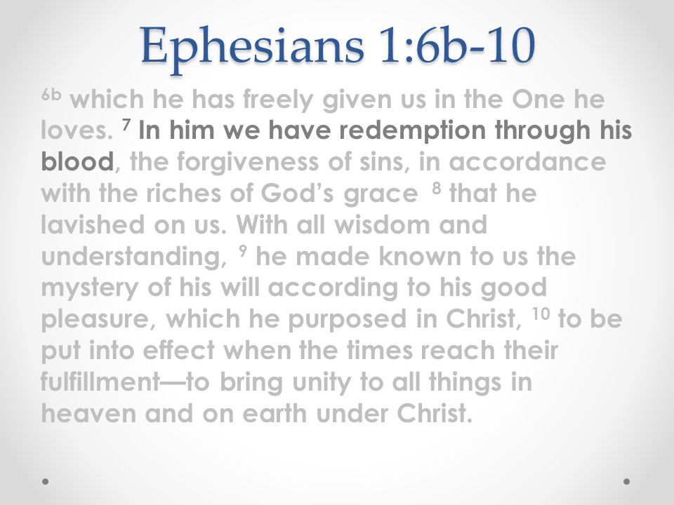 Ephesians 1:6b-10 6b which he has freely given us in the One he loves. 7 In him we have redemption through his blood, the forgiveness of sins, in acco