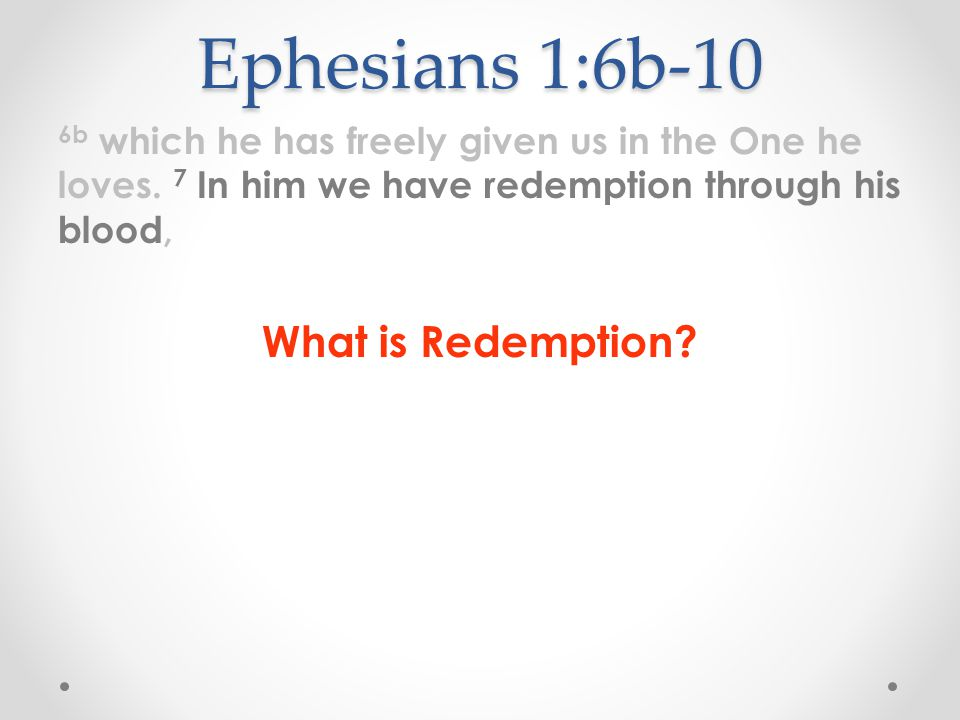Ephesians 1:6b-10 6b which he has freely given us in the One he loves. 7 In him we have redemption through his blood, What is Redemption?