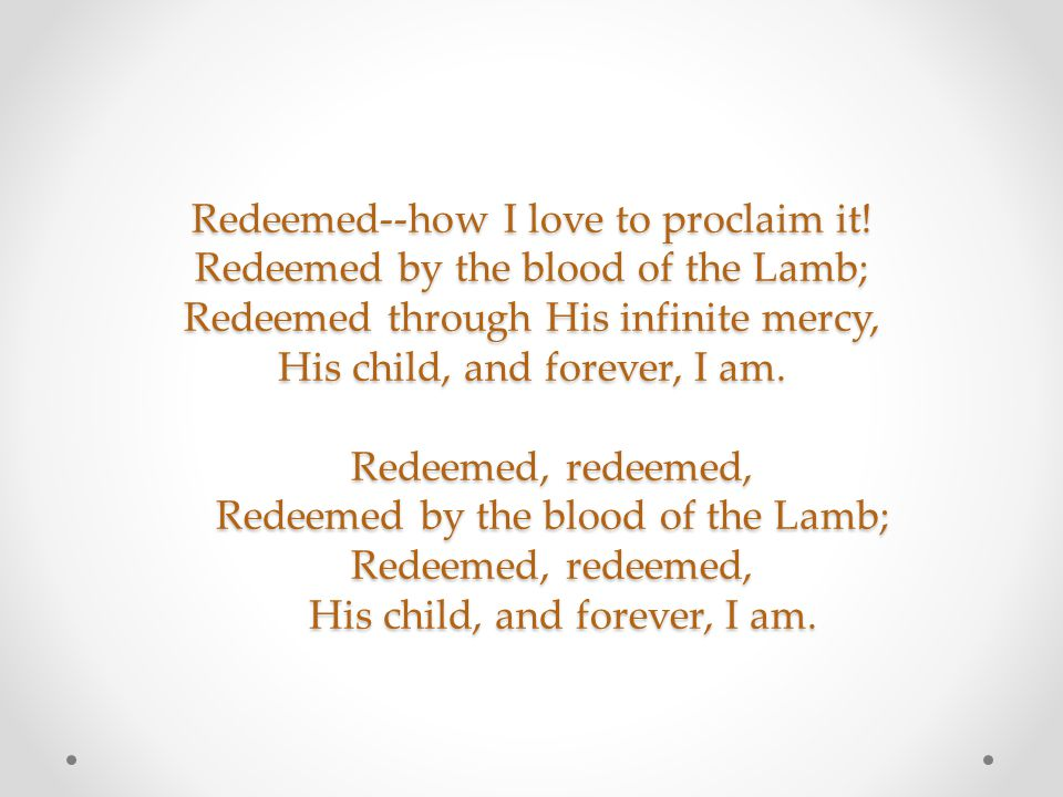 Redeemed--how I love to proclaim it! Redeemed by the blood of the Lamb; Redeemed through His infinite mercy, His child, and forever, I am. Redeemed, r