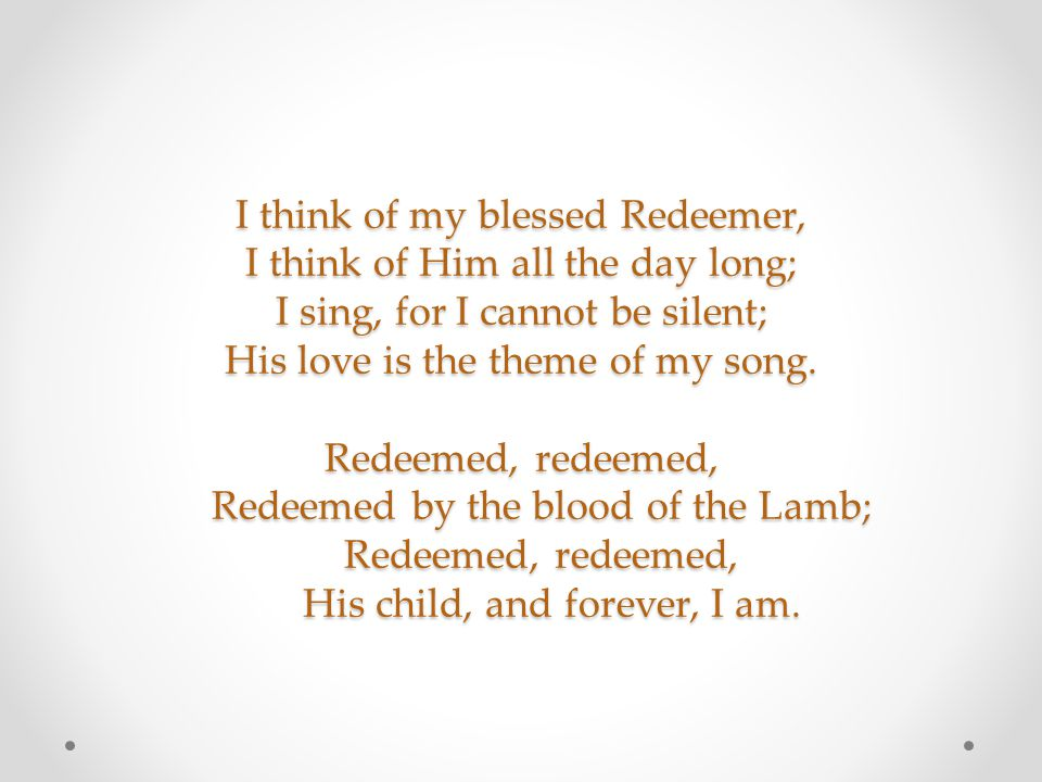 I think of my blessed Redeemer, I think of Him all the day long; I sing, for I cannot be silent; His love is the theme of my song. Redeemed, redeemed,