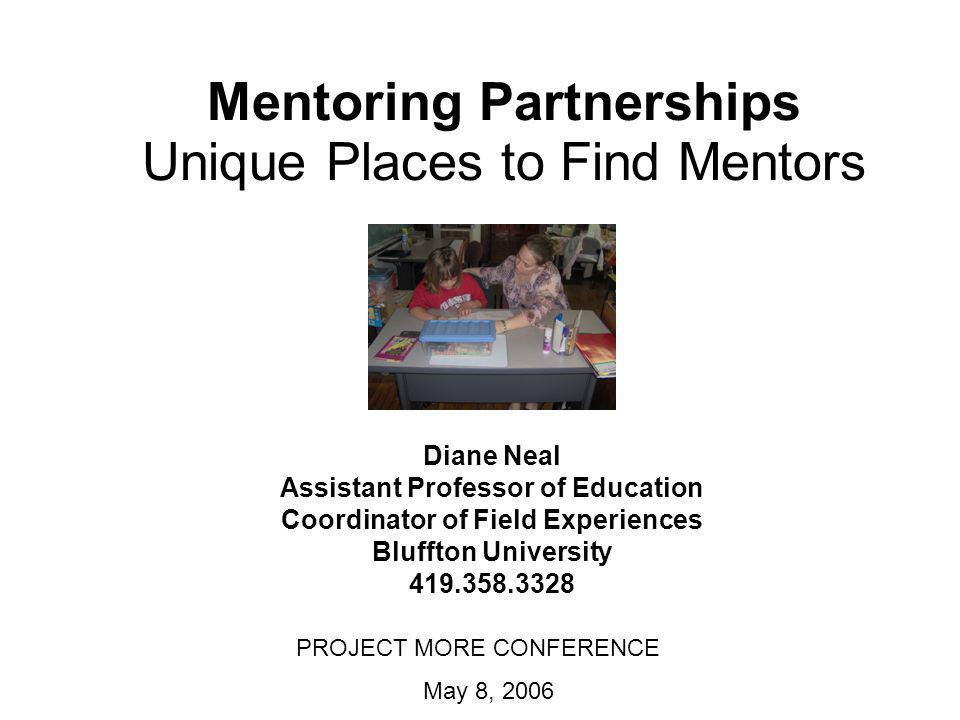Mentoring Partnerships Unique Places to Find Mentors Diane Neal Assistant Professor of Education Coordinator of Field Experiences Bluffton University 419.358.3328 PROJECT MORE CONFERENCE May 8, 2006