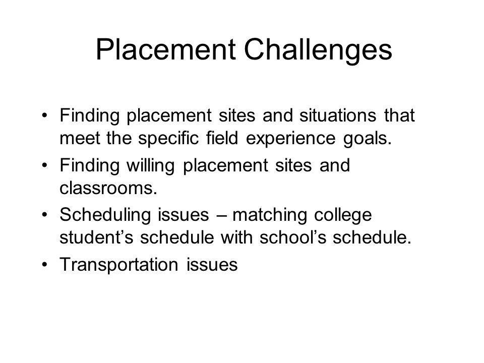 Placement Challenges Finding placement sites and situations that meet the specific field experience goals.