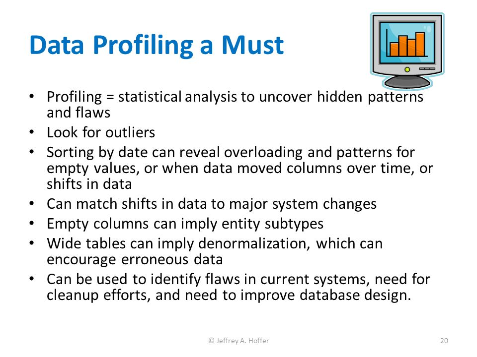 Data Profiling a Must Profiling = statistical analysis to uncover hidden patterns and flaws Look for outliers Sorting by date can reveal overloading a